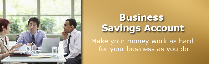 Business Savings Account. Make your money work as hard for your business as you do