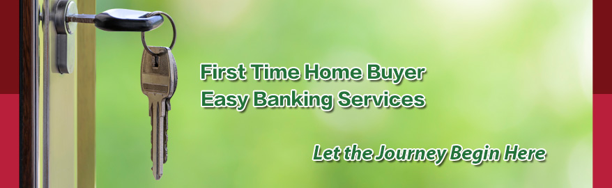 First Time Home Buyer. Easy Banking Services. Let the Journey begin here.