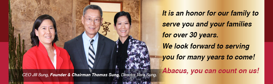It is an honor for our family to serve you and your families for over 30 years. We look forward to serving you for many years to come! Abacus, you can count on us! CEO Jill Sung, Founder & Chairman Thomas Sung. Diretor Vera Sung
