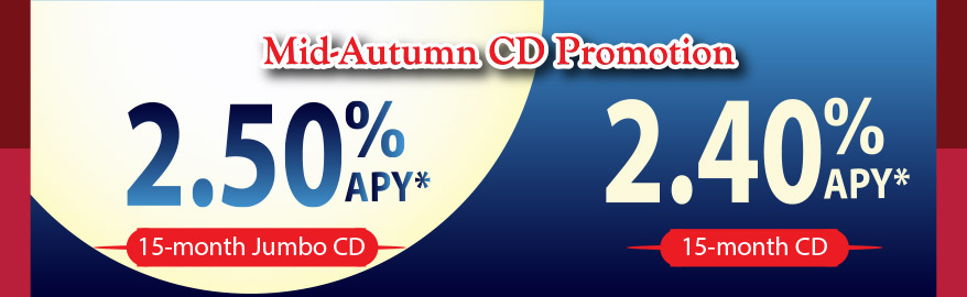Mid-Autumn CD Promotion: 15 month Jumbo CD: 2.50%APY with deposit of $50,000 ; 15 month CD: 2.40%APY with deposit of $10,000 to $49,999.99