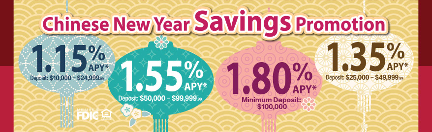 Chinese New Year Savings Promotion: minimum deposit $100,000 1.80%APY;Deposit $50,000 to $99,999.99 1.55%APY; Deposit $25,000 to $49,999.99 1.35%APY; Deposit $10,000 to $24,999.99 1.15%APY
