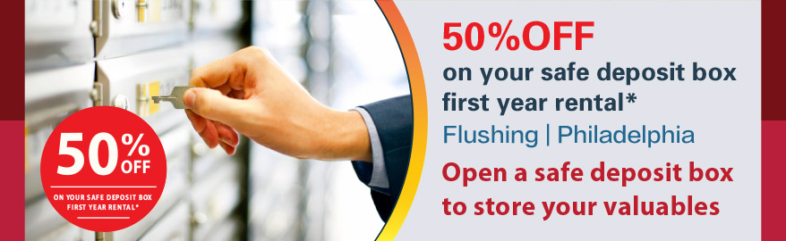 50% off on your safe deposit box first year rental: Flushing and PA branches only. Open a safe deposit box to store your valuables