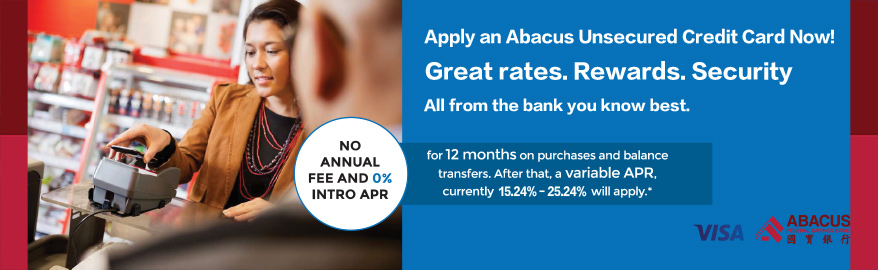 Apply an Abacus unsecured credit card now! Great rates. Rewards. Security. All from the bank you know best.  No annual fee and 0% intro apr for 12 months on  purchases and balance transfers. After that, a variable APR, currently 15.24% - 25.24% will apply.*