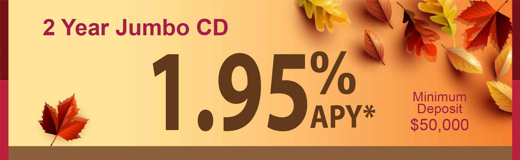 2 Year Jumbo CD: 1.95%APY*. Minimum deposit $50,000