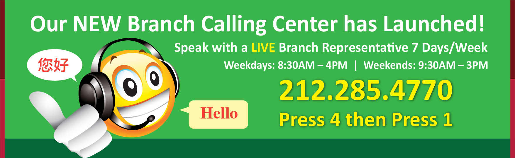 Our NEW Branch Calling Center has Launched! Speak with a LIVE Branch Representative 7 Days/Week Weekdays: 8:30AM – 4PM Weekends: 9:30AM – 3PM Our Representatives Speak Chinese and English